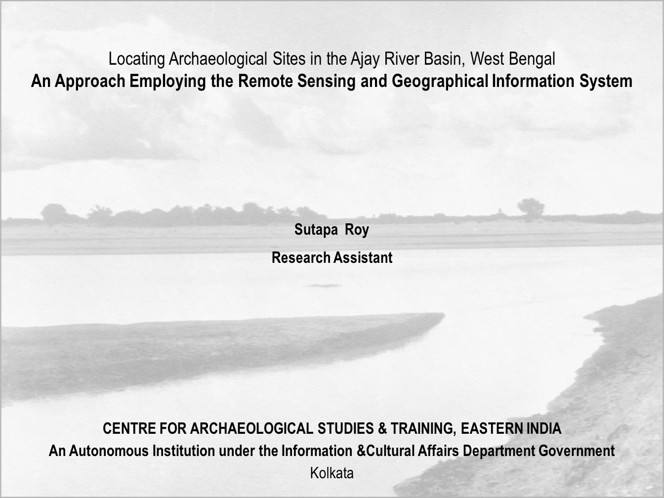 Locating Archaeological Sites in the Ajay River Basin, West Bengal An Approach Employing the Remote Sensing and Geographical Information System Sutapa Roy Research Assistant CENTRE FOR ARCHAEOLOGICAL STUDIES & TRAINING, EASTERN INDIA An Autonomous Institution under the Information &Cultural Affairs Department Government Kolkata