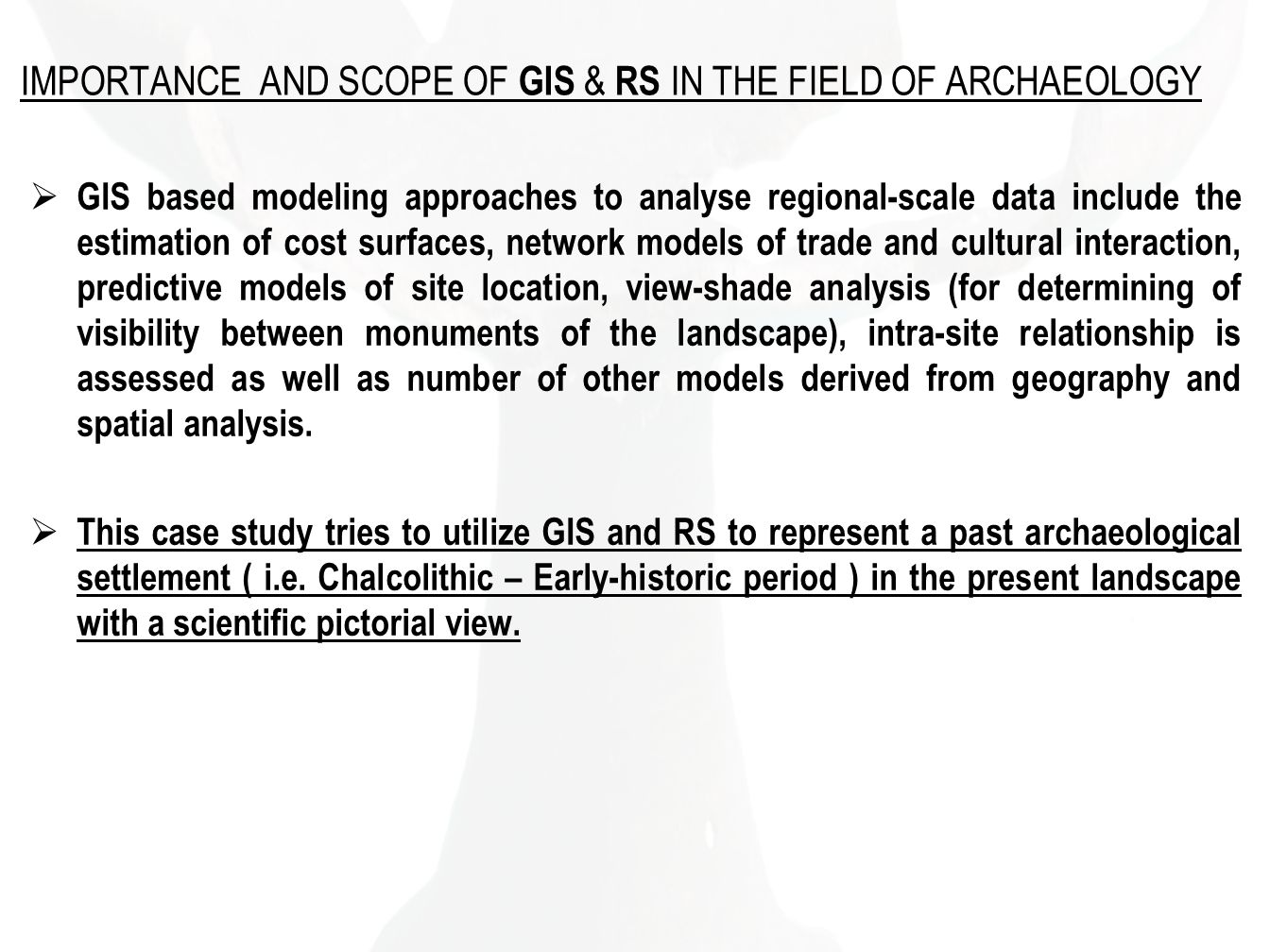IMPORTANCE AND SCOPE OF GIS & RS IN THE FIELD OF ARCHAEOLOGY GIS based modeling approaches to analyse regional-scale data include the estimation of cost surfaces, network models of trade and cultural interaction, predictive models of site location, view-shade analysis (for determining of visibility between monuments of the landscape), intra-site relationship is assessed as well as number of other models derived from geography and spatial analysis.