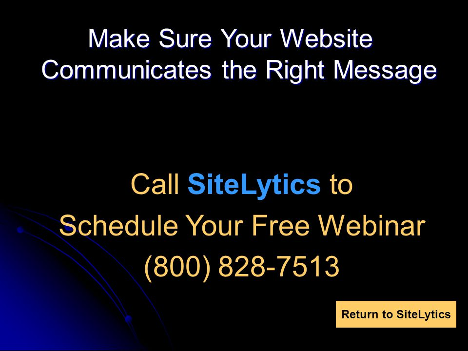 Make Sure Your Website Communicates the Right Message Call SiteLytics to Schedule Your Free Webinar (800) 828-7513 Return to SiteLytics