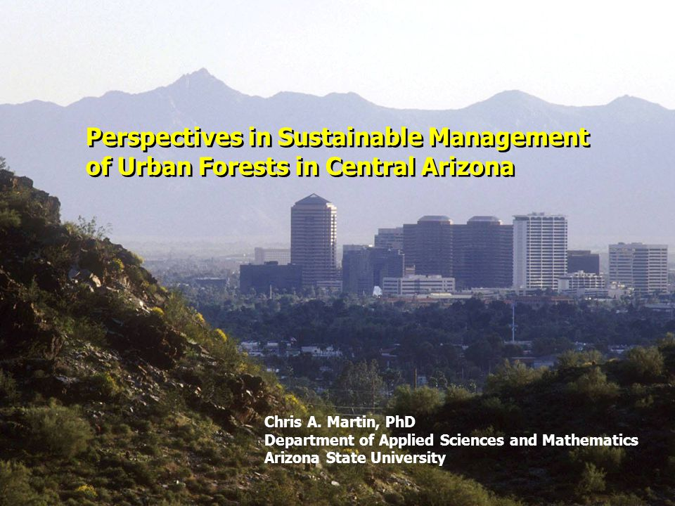 Topics Urban forestry management: Tree selection, health and mortality in the greater Phoenix area Factors affecting present day urban forest diversity and cover characteristics Sustainable Site Initiative (SII) – Prerequisites and credits specific to the urban forest