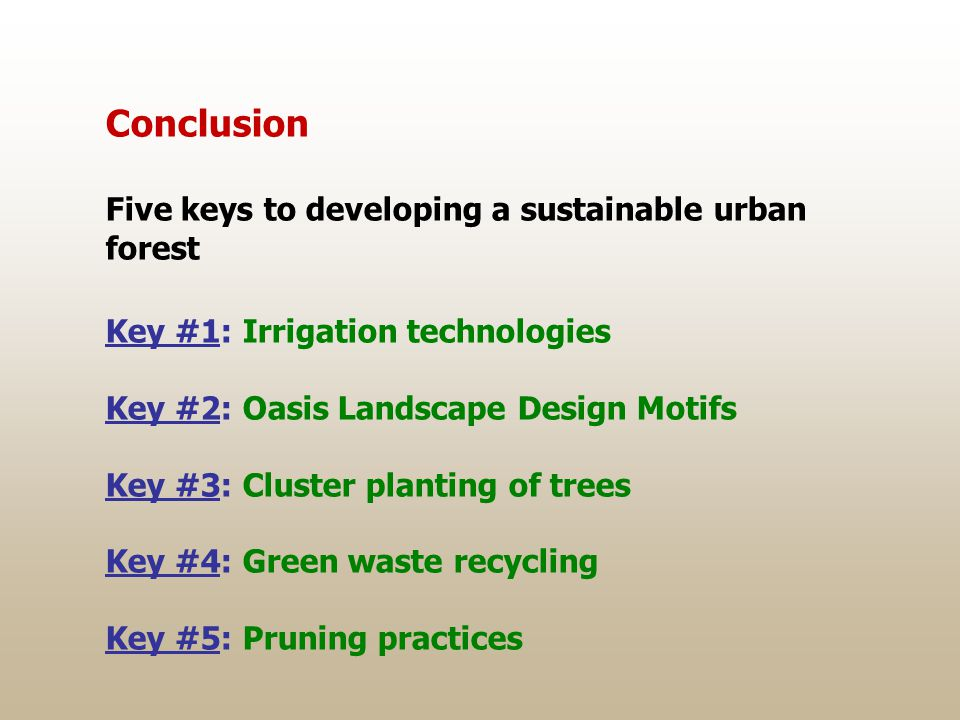 Conclusion Five keys to developing a sustainable urban forest Key #1: Irrigation technologies Key #2: Oasis Landscape Design Motifs Key #3: Cluster planting of trees Key #4: Green waste recycling Key #5: Pruning practices