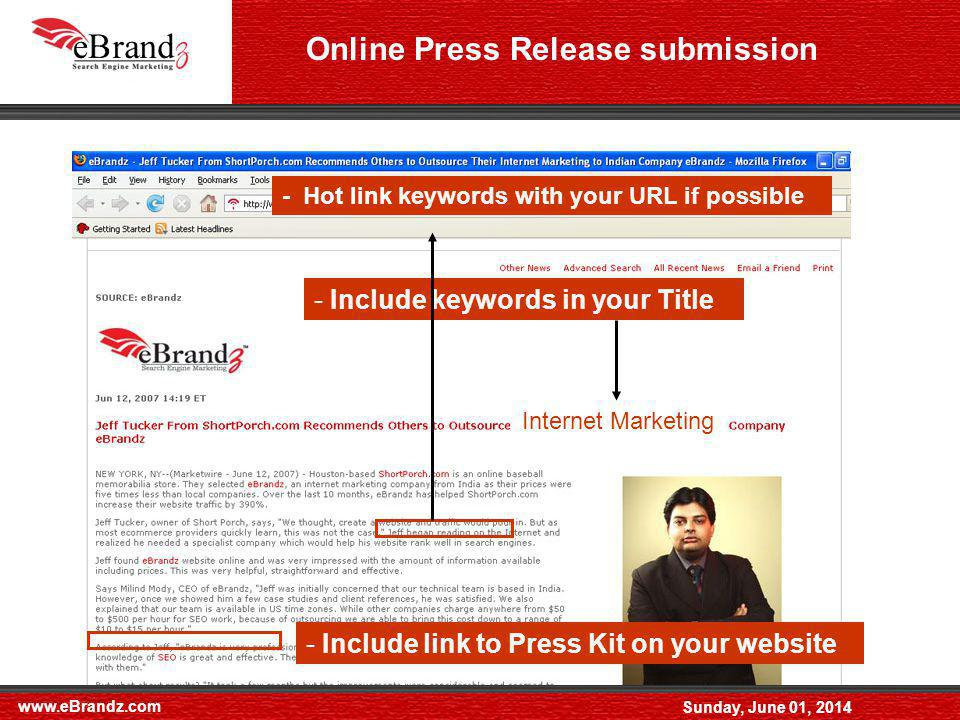 www.eBrandz.com Sunday, June 01, 2014 Online Press Release submission - Include keywords in your Title - Hot link keywords with your URL if possible - Include link to Press Kit on your website Internet Marketing