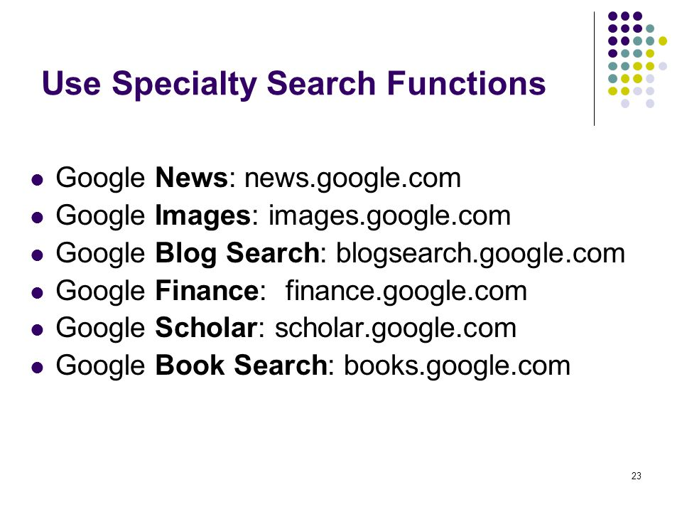 23 Use Specialty Search Functions Google News: news.google.com Google Images: images.google.com Google Blog Search: blogsearch.google.com Google Finan