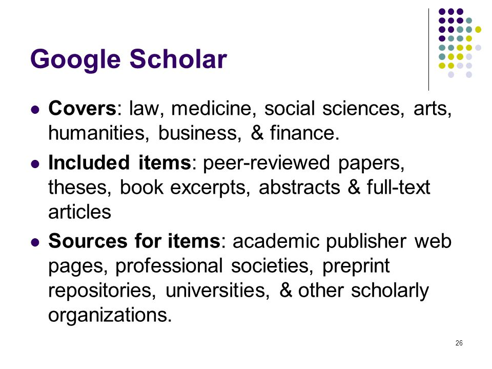 26 Google Scholar Covers: law, medicine, social sciences, arts, humanities, business, & finance. Included items: peer-reviewed papers, theses, book ex