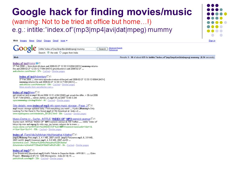 Google hack for finding movies/music (warning: Not to be tried at office but home…!) e.g.: intitle:index.of(mp3|mp4|avi|dat|mpeg) mummy