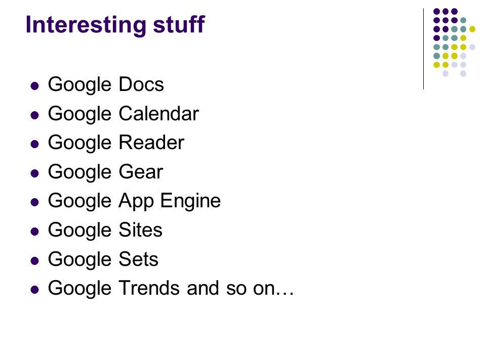 Interesting stuff Google Docs Google Calendar Google Reader Google Gear Google App Engine Google Sites Google Sets Google Trends and so on…