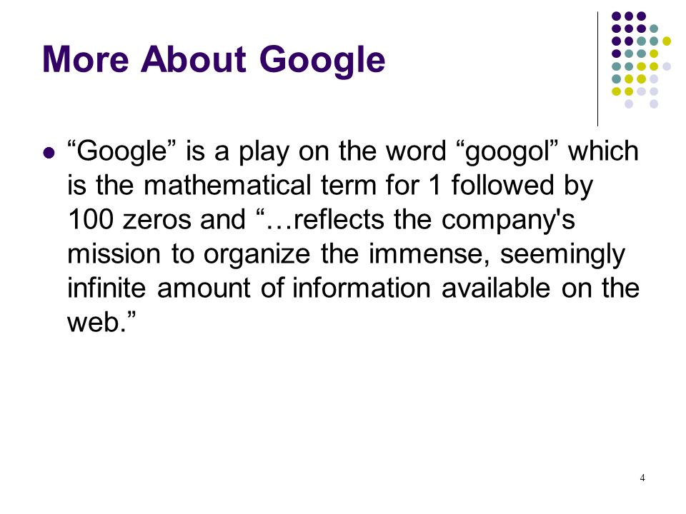 4 More About Google Google is a play on the word googol which is the mathematical term for 1 followed by 100 zeros and …reflects the company's mission