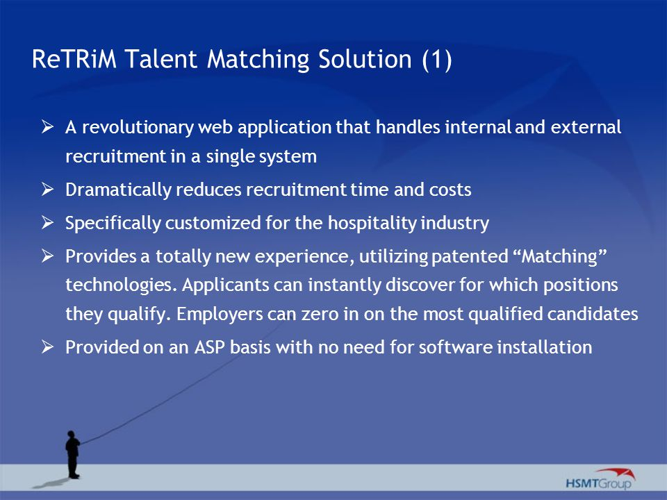ReTRiM Talent Matching Solution (1) A revolutionary web application that handles internal and external recruitment in a single system Dramatically reduces recruitment time and costs Specifically customized for the hospitality industry Provides a totally new experience, utilizing patented Matching technologies.