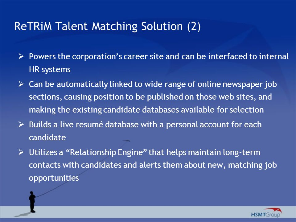 ReTRiM Talent Matching Solution (2) Powers the corporations career site and can be interfaced to internal HR systems Can be automatically linked to wide range of online newspaper job sections, causing position to be published on those web sites, and making the existing candidate databases available for selection Builds a live resumé database with a personal account for each candidate Utilizes a Relationship Engine that helps maintain long-term contacts with candidates and alerts them about new, matching job opportunities