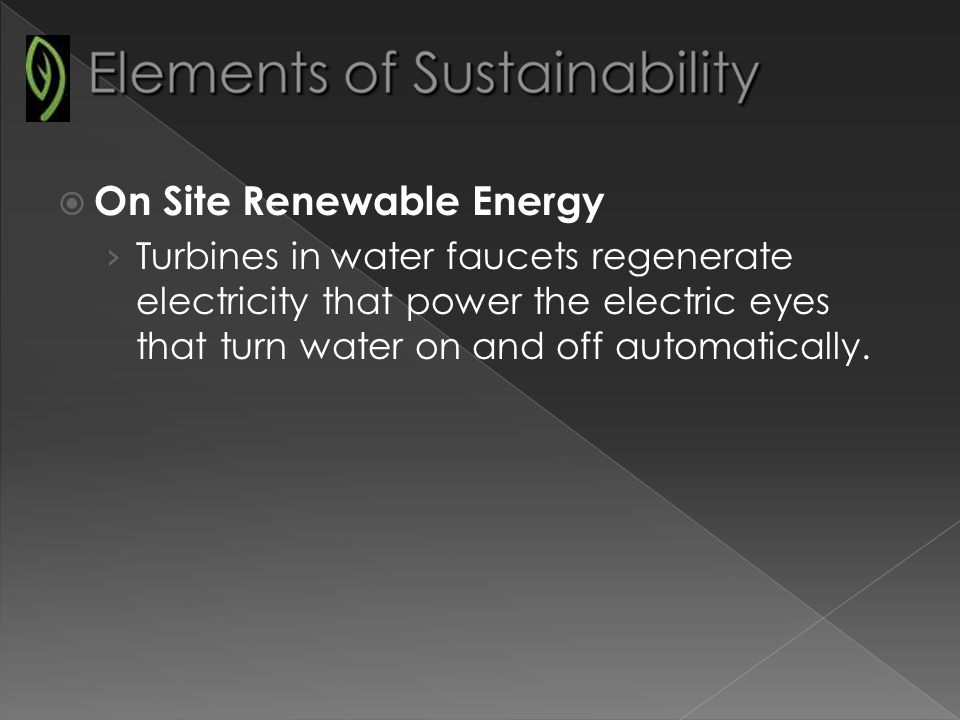 On Site Renewable Energy Turbines in water faucets regenerate electricity that power the electric eyes that turn water on and off automatically.