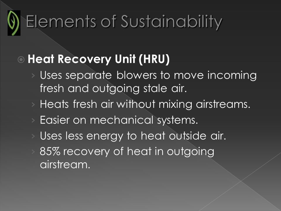 Heat Recovery Unit (HRU) Uses separate blowers to move incoming fresh and outgoing stale air.