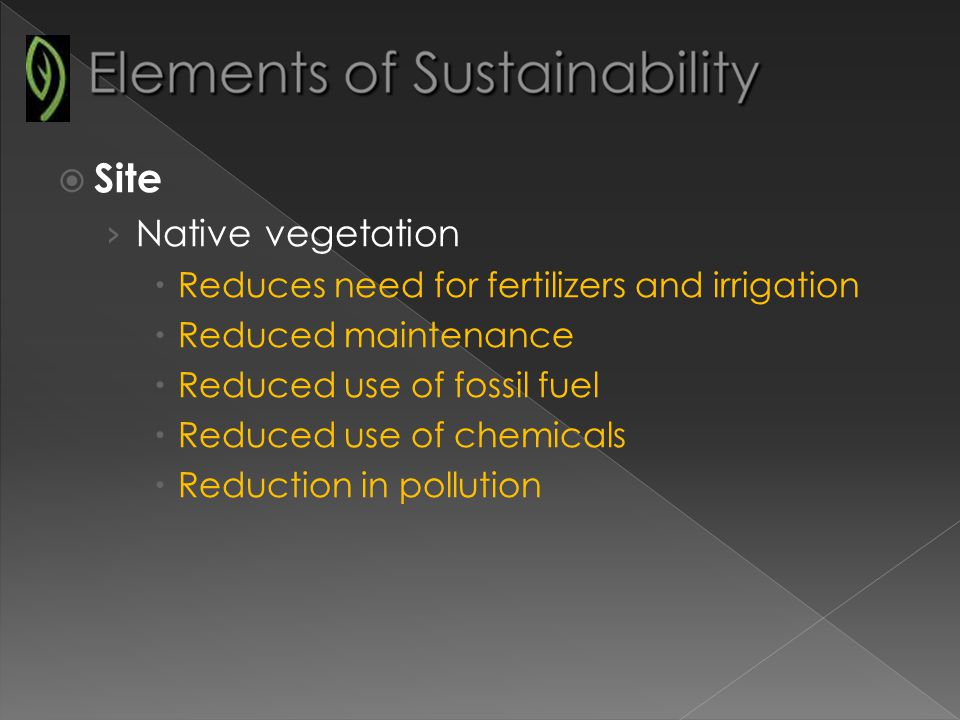 Site Native vegetation Reduces need for fertilizers and irrigation Reduced maintenance Reduced use of fossil fuel Reduced use of chemicals Reduction in pollution