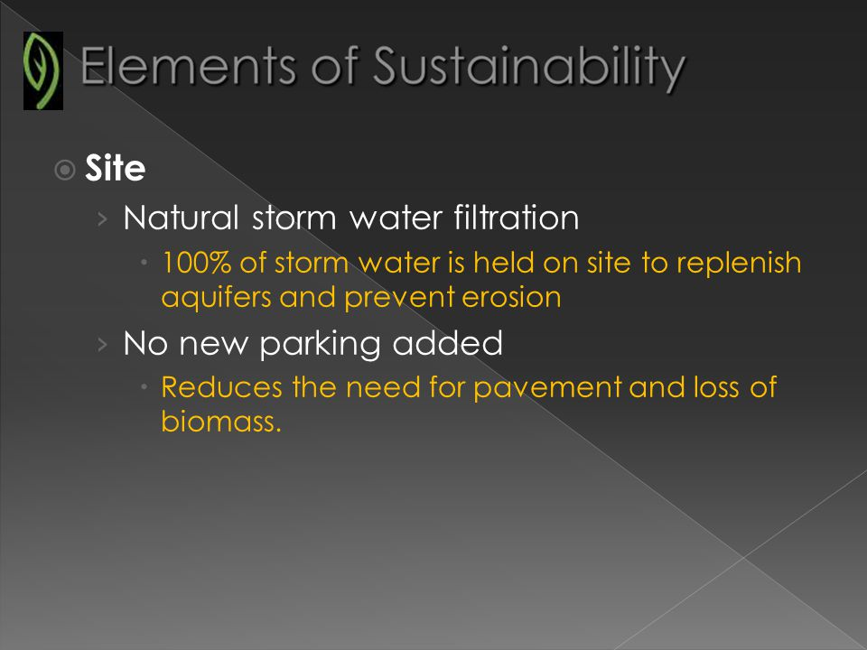 Site Natural storm water filtration 100% of storm water is held on site to replenish aquifers and prevent erosion No new parking added Reduces the need for pavement and loss of biomass.
