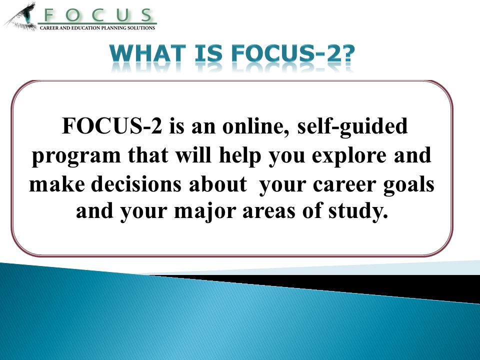 FOCUS-2 is an online, self-guided program that will help you explore and make decisions about your career goals and your major areas of study.