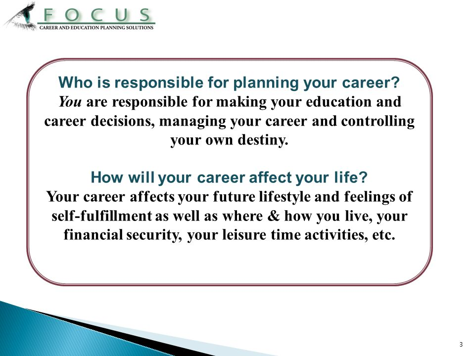 3 Who is responsible for planning your career? You are responsible for making your education and career decisions, managing your career and controllin