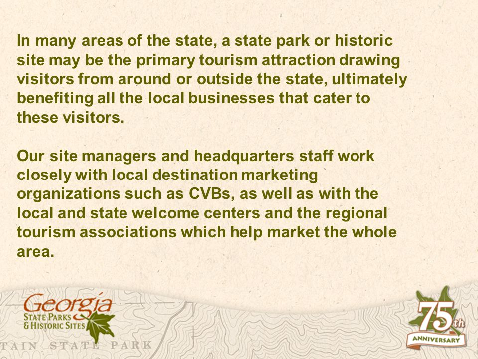 In many areas of the state, a state park or historic site may be the primary tourism attraction drawing visitors from around or outside the state, ultimately benefiting all the local businesses that cater to these visitors.
