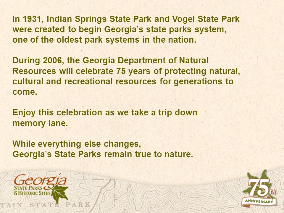 In 1931, Indian Springs State Park and Vogel State Park were created to begin Georgia s state parks system, one of the oldest park systems in the nati