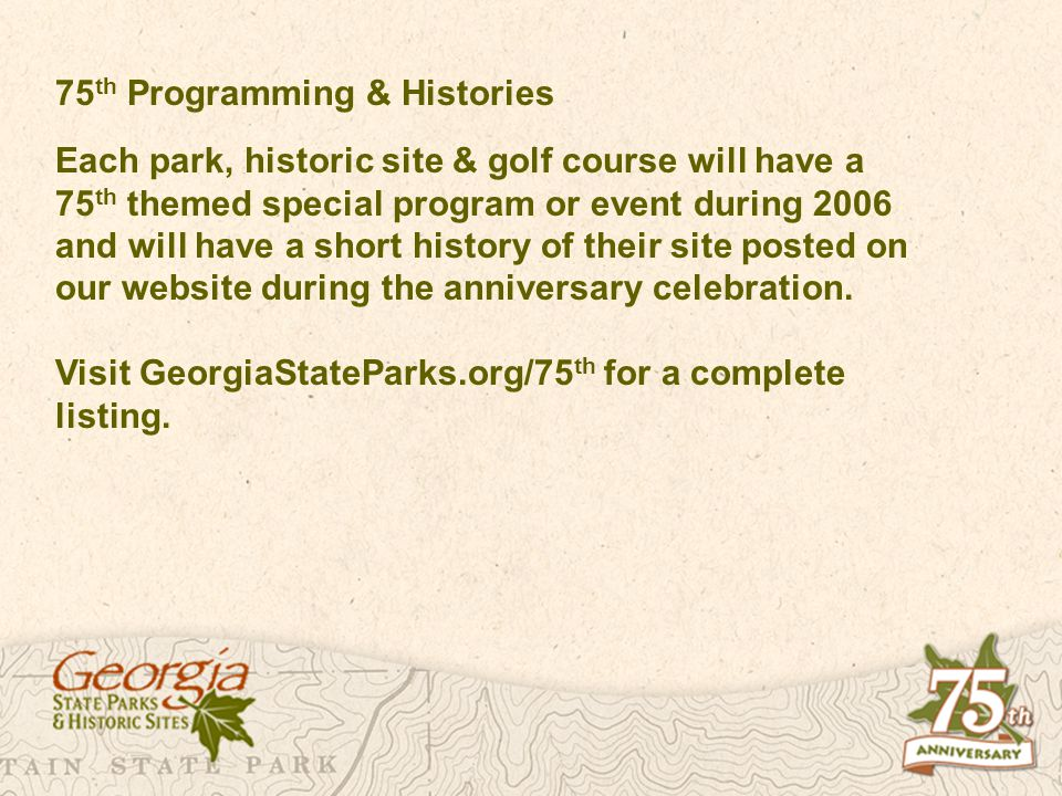 75 th Programming & Histories Each park, historic site & golf course will have a 75 th themed special program or event during 2006 and will have a short history of their site posted on our website during the anniversary celebration.