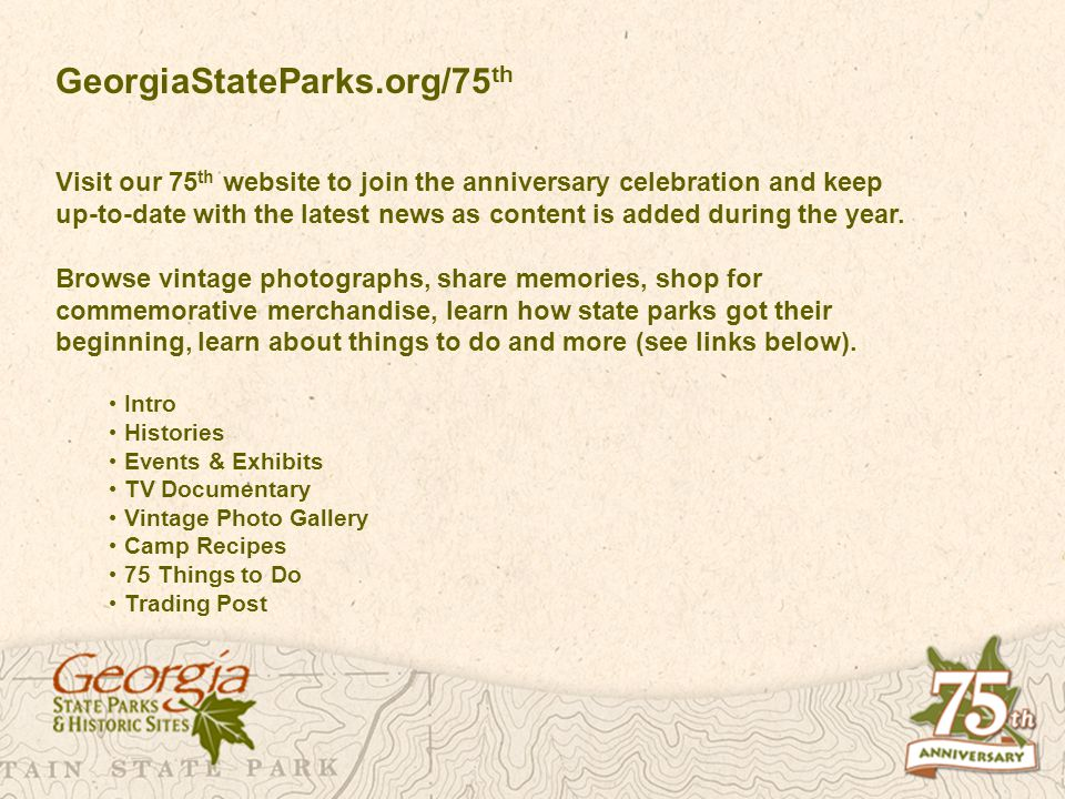 GeorgiaStateParks.org/75 th Visit our 75 th website to join the anniversary celebration and keep up-to-date with the latest news as content is added d