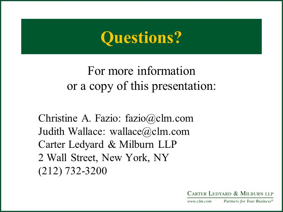 Questions? For more information or a copy of this presentation: Christine A. Fazio: fazio@clm.com Judith Wallace: wallace@clm.com Carter Ledyard & Mil