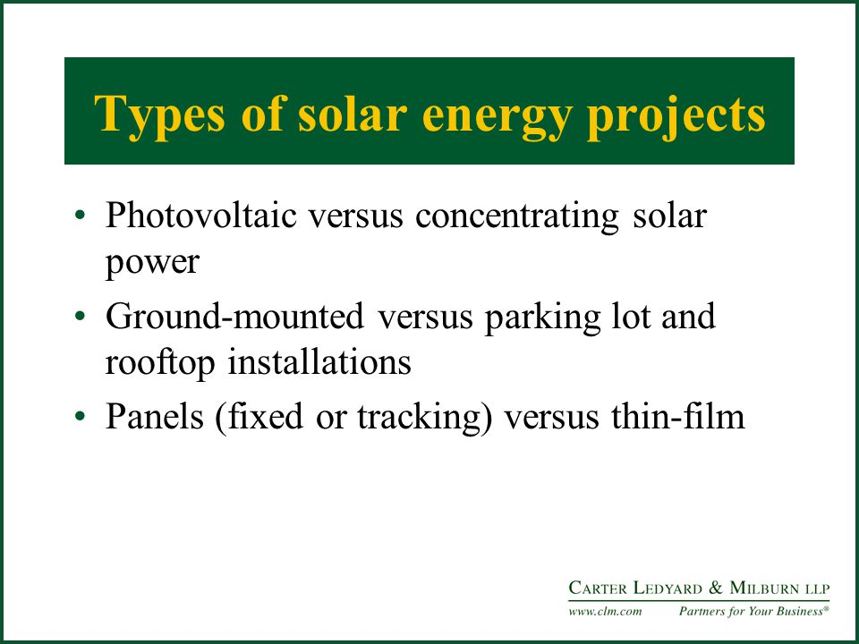 Types of solar energy projects Photovoltaic versus concentrating solar power Ground-mounted versus parking lot and rooftop installations Panels (fixed