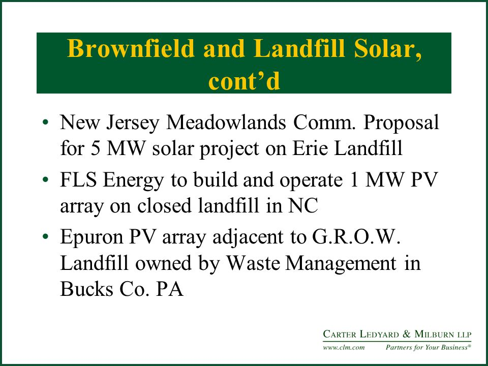 Brownfield and Landfill Solar, contd New Jersey Meadowlands Comm. Proposal for 5 MW solar project on Erie Landfill FLS Energy to build and operate 1 M