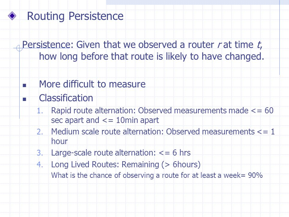 Routing Persistence Persistence: Given that we observed a router r at time t, how long before that route is likely to have changed. More difficult to
