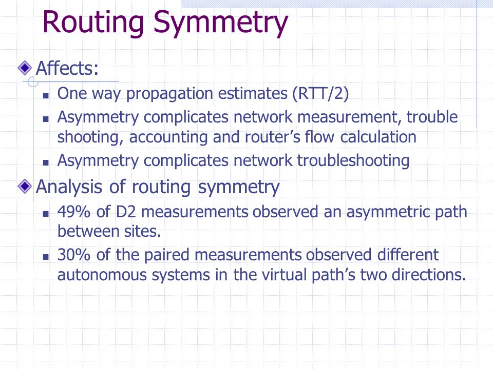 Routing Symmetry Affects: One way propagation estimates (RTT/2) Asymmetry complicates network measurement, trouble shooting, accounting and routers flow calculation Asymmetry complicates network troubleshooting Analysis of routing symmetry 49% of D2 measurements observed an asymmetric path between sites.