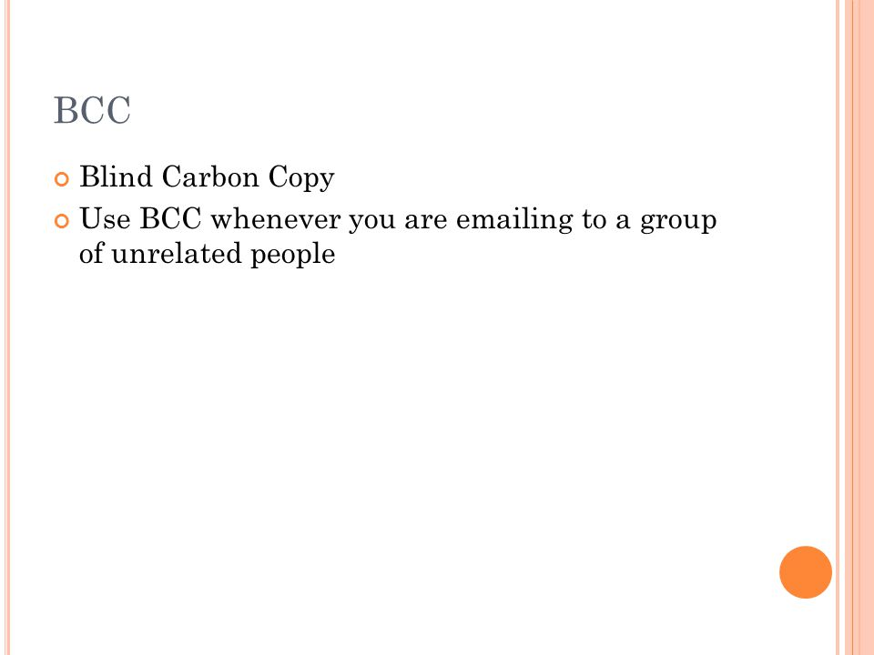 BCC Blind Carbon Copy Use BCC whenever you are emailing to a group of unrelated people