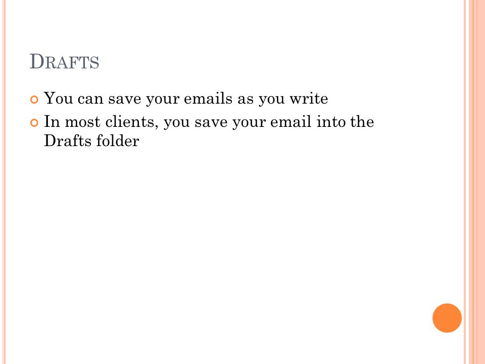 D RAFTS You can save your emails as you write In most clients, you save your email into the Drafts folder