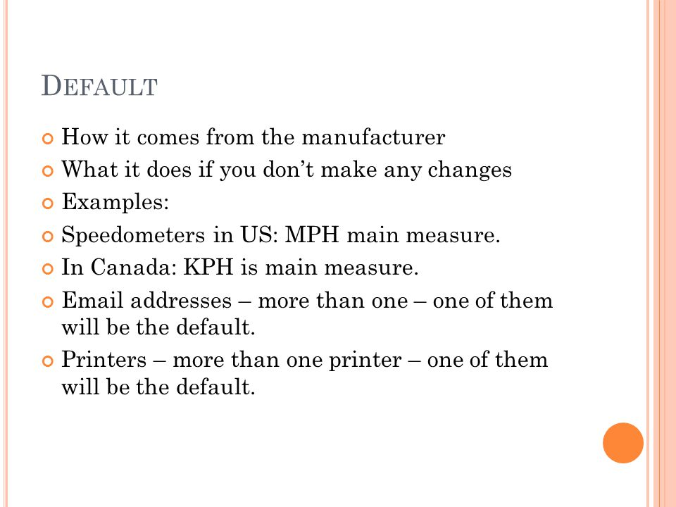D EFAULT How it comes from the manufacturer What it does if you dont make any changes Examples: Speedometers in US: MPH main measure.
