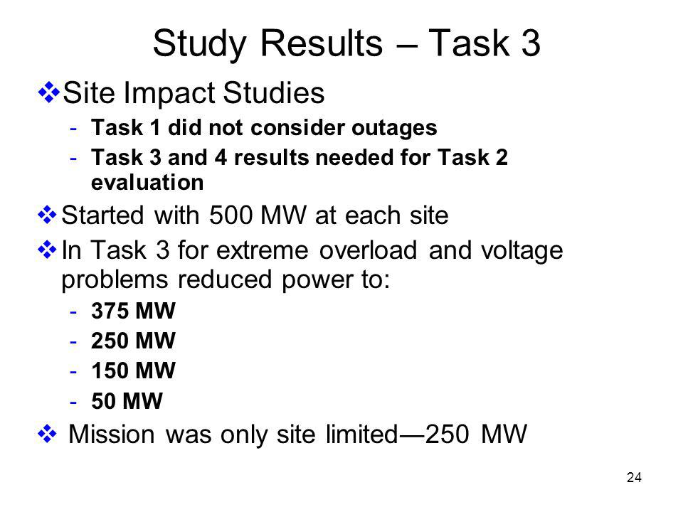 24 Study Results – Task 3 Site Impact Studies - Task 1 did not consider outages - Task 3 and 4 results needed for Task 2 evaluation Started with 500 MW at each site In Task 3 for extreme overload and voltage problems reduced power to: - 375 MW - 250 MW - 150 MW - 50 MW Mission was only site limited250 MW