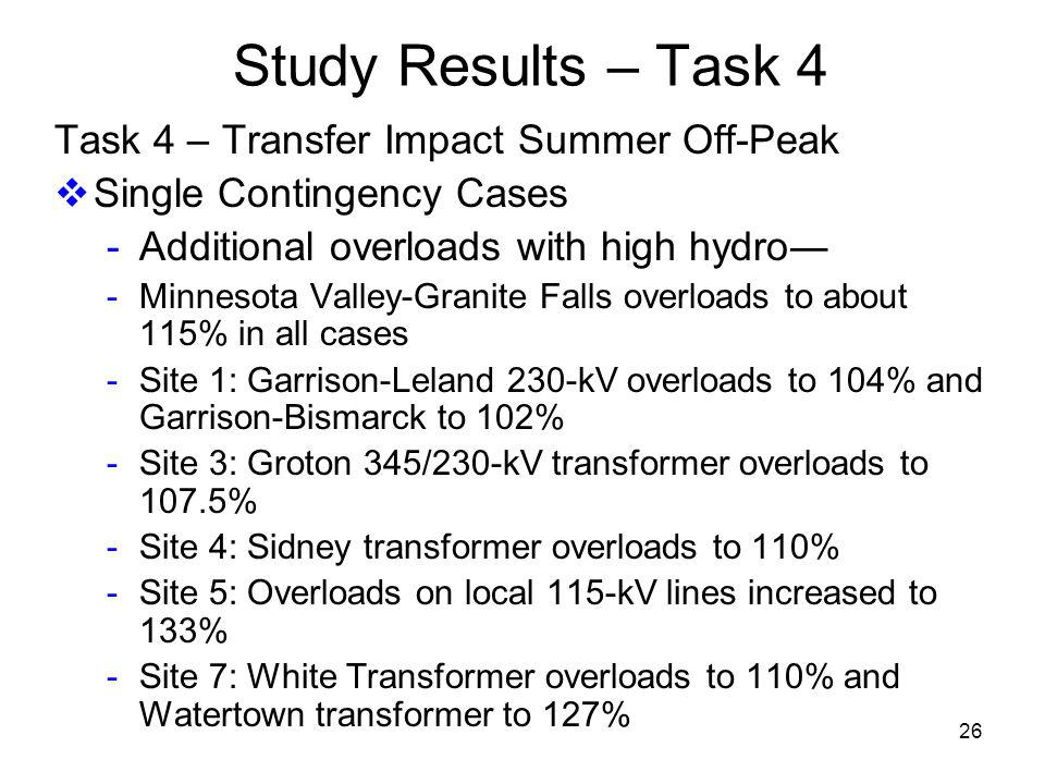 26 Study Results – Task 4 Task 4 – Transfer Impact Summer Off-Peak Single Contingency Cases - Additional overloads with high hydro - Minnesota Valley-Granite Falls overloads to about 115% in all cases - Site 1: Garrison-Leland 230-kV overloads to 104% and Garrison-Bismarck to 102% - Site 3: Groton 345/230-kV transformer overloads to 107.5% - Site 4: Sidney transformer overloads to 110% - Site 5: Overloads on local 115-kV lines increased to 133% - Site 7: White Transformer overloads to 110% and Watertown transformer to 127%
