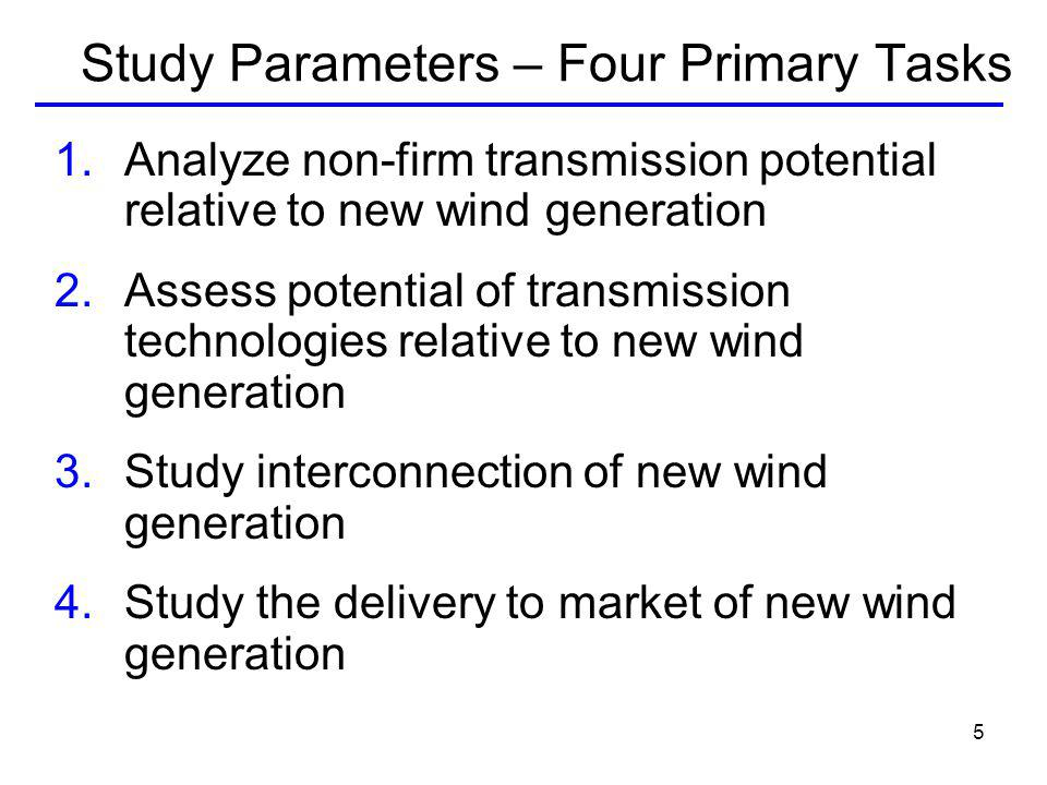 5 Study Parameters – Four Primary Tasks 1.Analyze non-firm transmission potential relative to new wind generation 2.Assess potential of transmission technologies relative to new wind generation 3.Study interconnection of new wind generation 4.Study the delivery to market of new wind generation