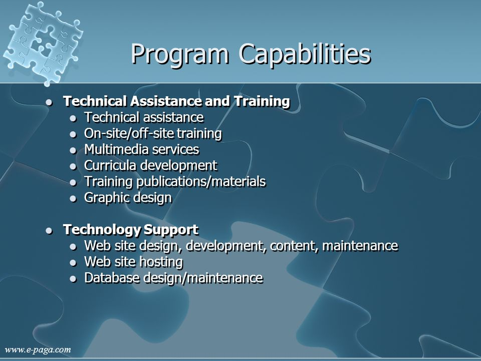 www.e-paga.com Program Capabilities Technical Assistance and Training Technical assistance On-site/off-site training Multimedia services Curricula development Training publications/materials Graphic design Technology Support Web site design, development, content, maintenance Web site hosting Database design/maintenance
