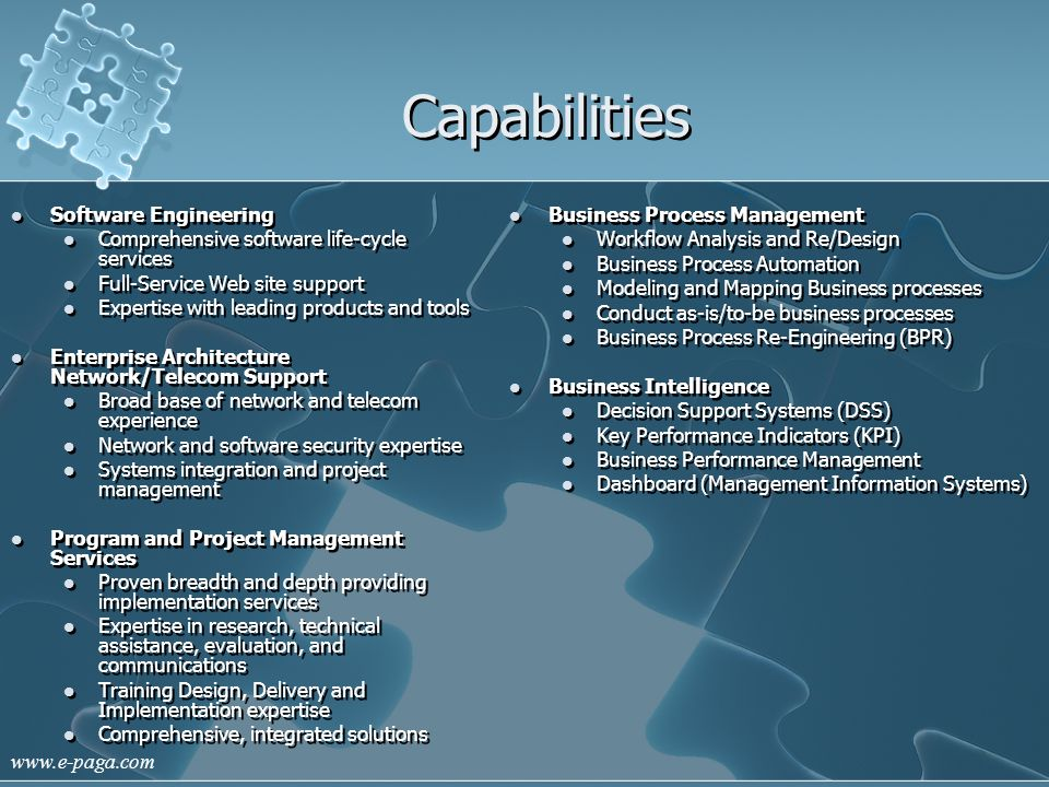 www.e-paga.com Capabilities Software Engineering Comprehensive software life-cycle services Full-Service Web site support Expertise with leading products and tools Enterprise Architecture Network/Telecom Support Broad base of network and telecom experience Network and software security expertise Systems integration and project management Program and Project Management Services Proven breadth and depth providing implementation services Expertise in research, technical assistance, evaluation, and communications Training Design, Delivery and Implementation expertise Comprehensive, integrated solutions Software Engineering Comprehensive software life-cycle services Full-Service Web site support Expertise with leading products and tools Enterprise Architecture Network/Telecom Support Broad base of network and telecom experience Network and software security expertise Systems integration and project management Program and Project Management Services Proven breadth and depth providing implementation services Expertise in research, technical assistance, evaluation, and communications Training Design, Delivery and Implementation expertise Comprehensive, integrated solutions Business Process Management Workflow Analysis and Re/Design Business Process Automation Modeling and Mapping Business processes Conduct as-is/to-be business processes Business Process Re-Engineering (BPR) Business Intelligence Decision Support Systems (DSS) Key Performance Indicators (KPI) Business Performance Management Dashboard (Management Information Systems) Business Process Management Workflow Analysis and Re/Design Business Process Automation Modeling and Mapping Business processes Conduct as-is/to-be business processes Business Process Re-Engineering (BPR) Business Intelligence Decision Support Systems (DSS) Key Performance Indicators (KPI) Business Performance Management Dashboard (Management Information Systems)
