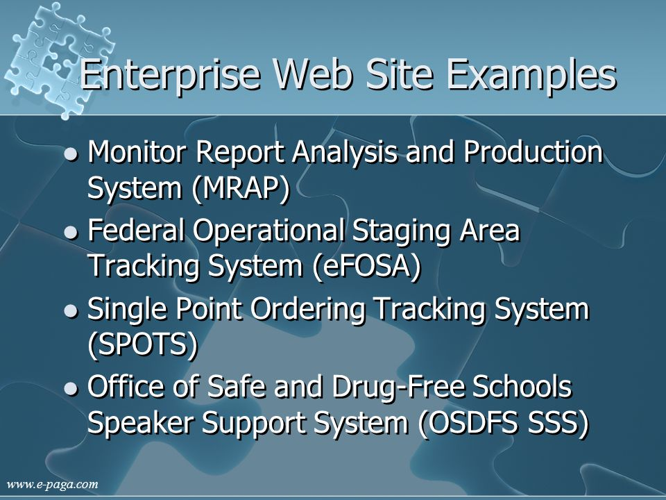 www.e-paga.com Enterprise Web Site Examples Monitor Report Analysis and Production System (MRAP) Federal Operational Staging Area Tracking System (eFOSA) Single Point Ordering Tracking System (SPOTS) Office of Safe and Drug-Free Schools Speaker Support System (OSDFS SSS) Monitor Report Analysis and Production System (MRAP) Federal Operational Staging Area Tracking System (eFOSA) Single Point Ordering Tracking System (SPOTS) Office of Safe and Drug-Free Schools Speaker Support System (OSDFS SSS)
