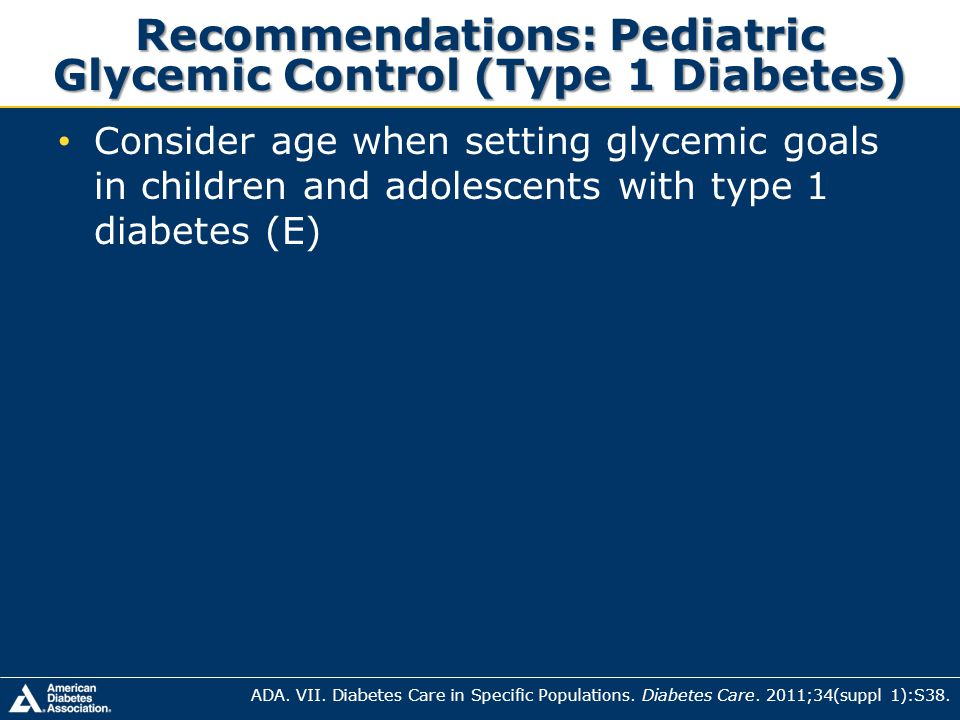 Recommendations: Pediatric Glycemic Control (Type 1 Diabetes) Consider age when setting glycemic goals in children and adolescents with type 1 diabete