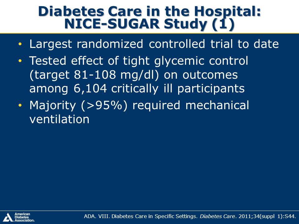 Diabetes Care in the Hospital: NICE-SUGAR Study (1) Largest randomized controlled trial to date Tested effect of tight glycemic control (target 81-108