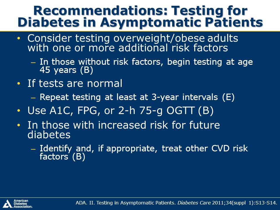 Recommendations: Testing for Diabetes in Asymptomatic Patients Consider testing overweight/obese adults with one or more additional risk factors – In
