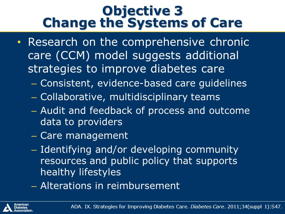 Objective 3 Change the Systems of Care Research on the comprehensive chronic care (CCM) model suggests additional strategies to improve diabetes care