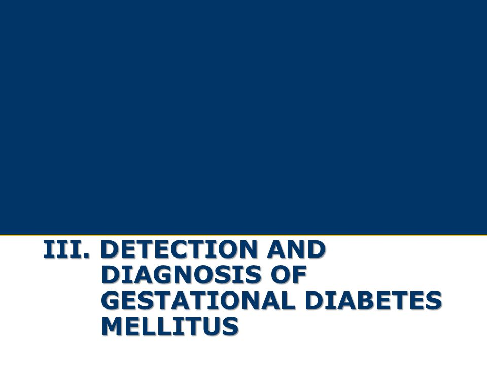 III. DETECTION AND DIAGNOSIS OF GESTATIONAL DIABETES MELLITUS