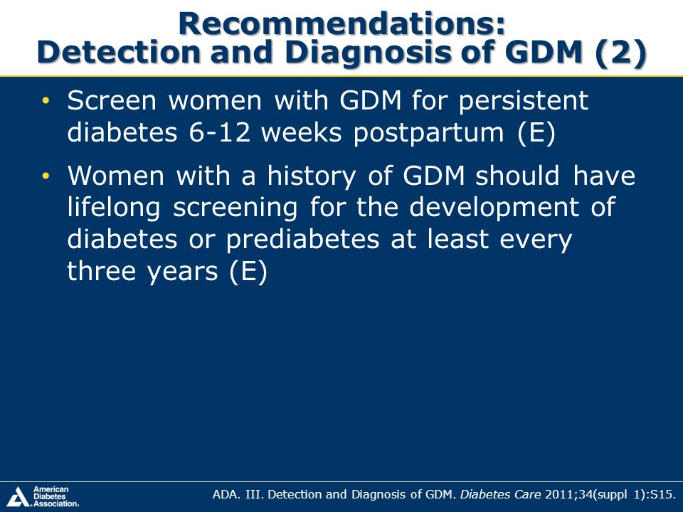 Recommendations: Detection and Diagnosis of GDM (2) Screen women with GDM for persistent diabetes 6-12 weeks postpartum (E) Women with a history of GD