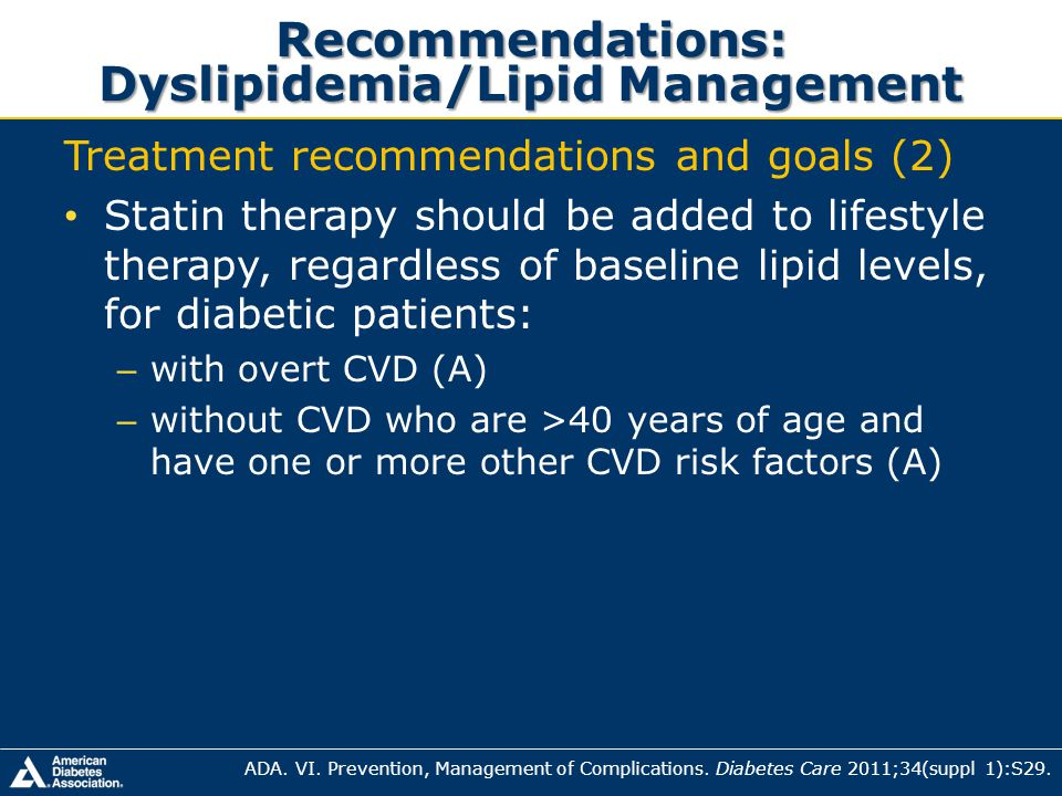 Recommendations: Dyslipidemia/Lipid Management Treatment recommendations and goals (2) Statin therapy should be added to lifestyle therapy, regardless