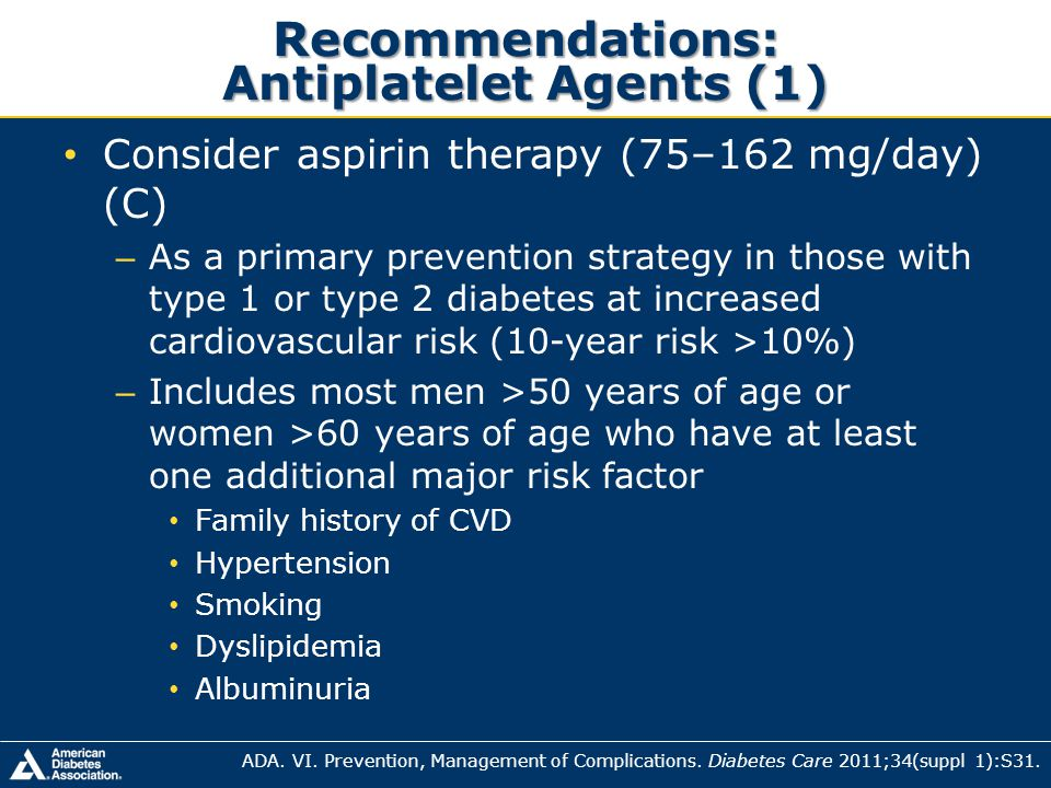 Recommendations: Antiplatelet Agents (1) Consider aspirin therapy (75–162 mg/day) (C) – As a primary prevention strategy in those with type 1 or type