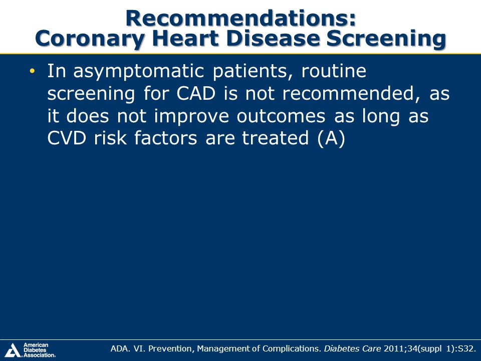 Recommendations: Coronary Heart Disease Screening In asymptomatic patients, routine screening for CAD is not recommended, as it does not improve outco