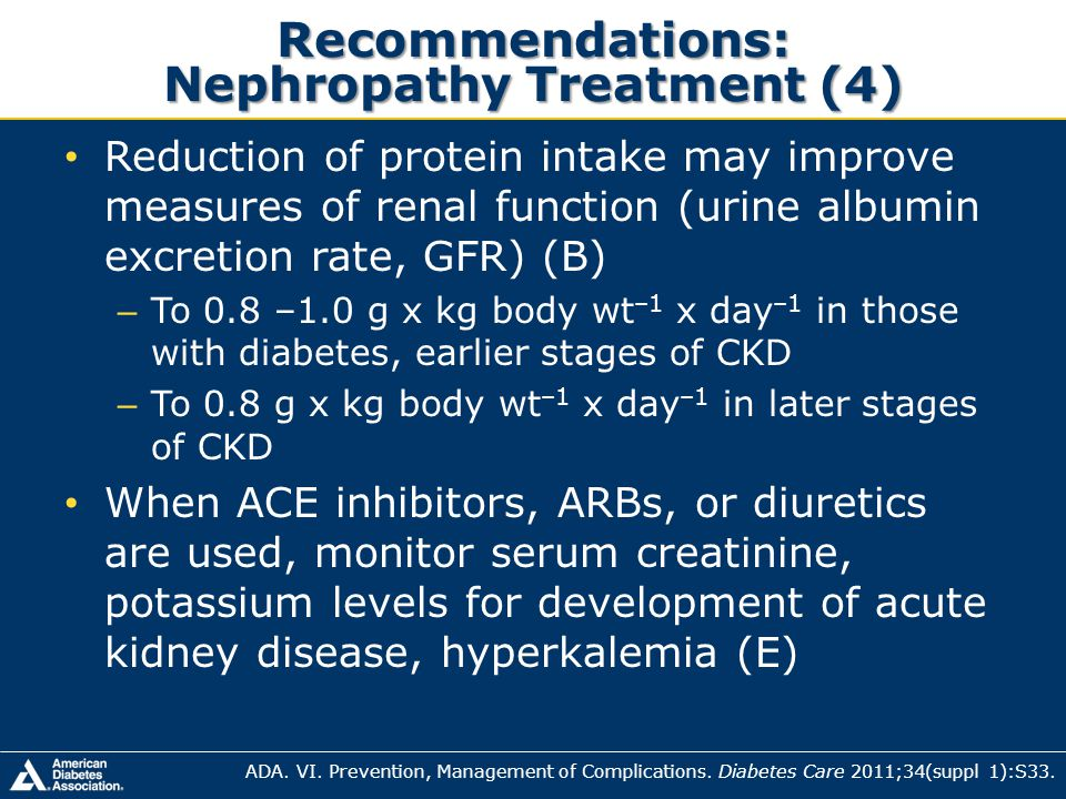 Recommendations: Nephropathy Treatment (4) Reduction of protein intake may improve measures of renal function (urine albumin excretion rate, GFR) (B)