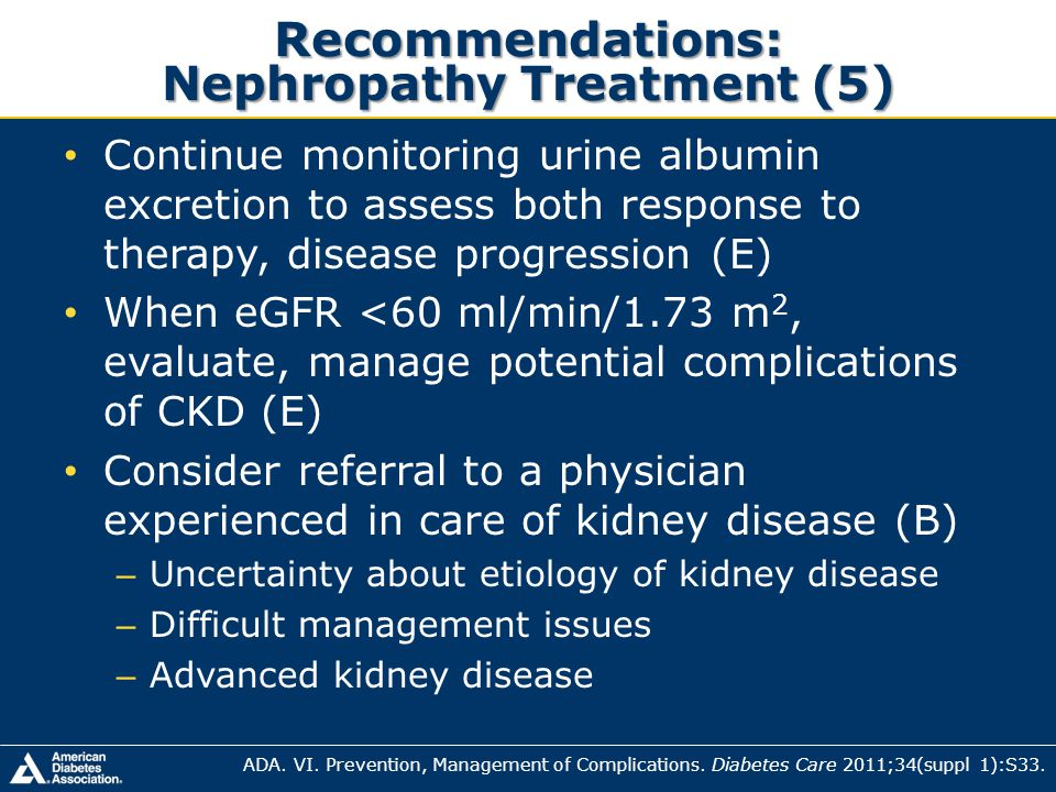 Recommendations: Nephropathy Treatment (5) Continue monitoring urine albumin excretion to assess both response to therapy, disease progression (E) Whe