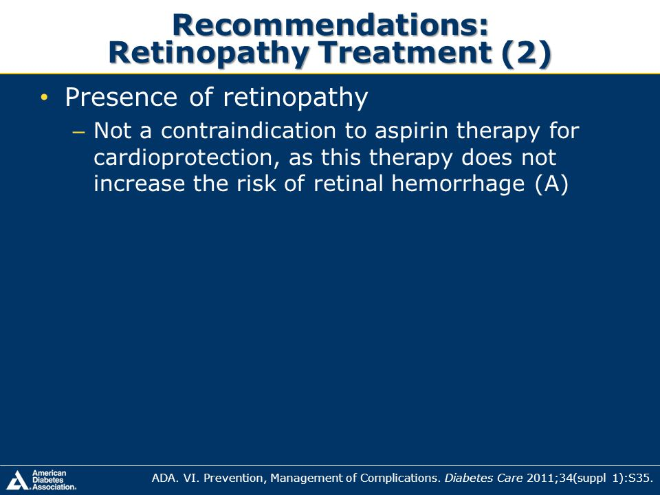 Recommendations: Retinopathy Treatment (2) Presence of retinopathy – Not a contraindication to aspirin therapy for cardioprotection, as this therapy d
