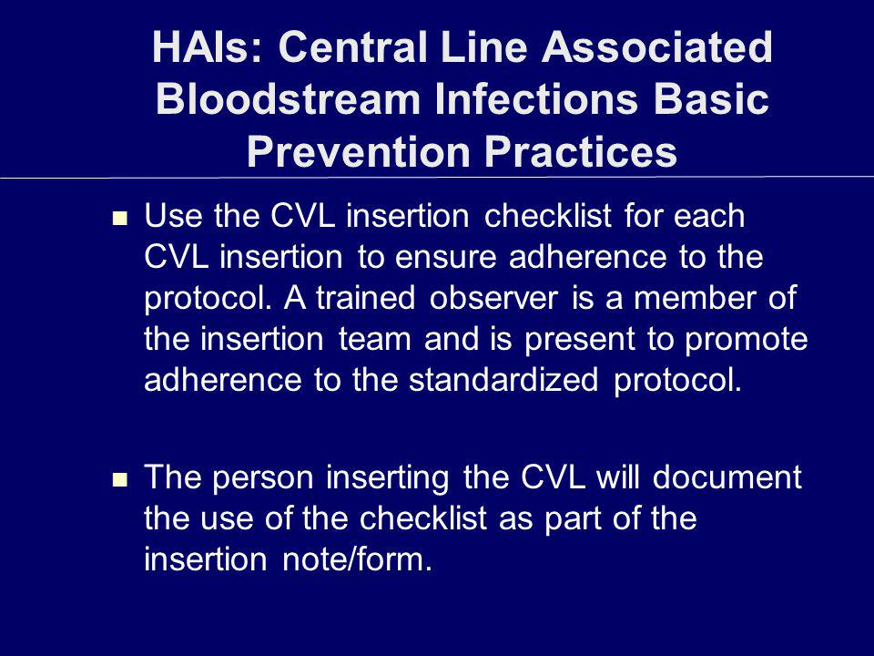 HAIs: Central Line Associated Bloodstream Infections Basic Prevention Practices Use the CVL insertion checklist for each CVL insertion to ensure adher